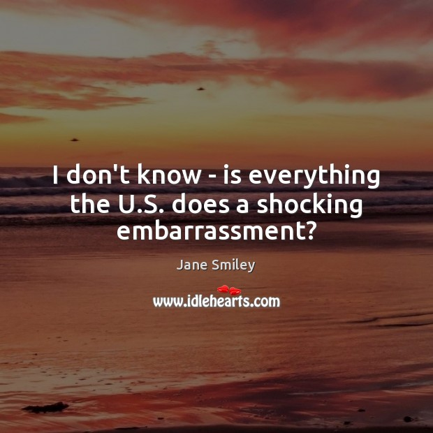 I don't know – is everything the U.S. does a shocking embarrassment? Jane Smiley Picture Quote
