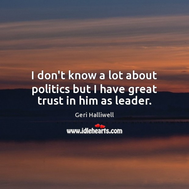 I don't know a lot about politics but I have great trust in him as leader. Geri Halliwell Picture Quote