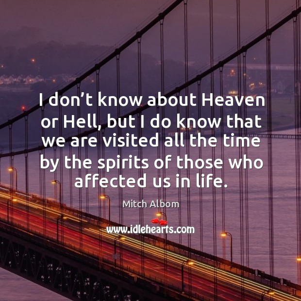 I don't know about heaven or hell, but I do know that we are visited all the time by the spirits of those who affected us in life. Image