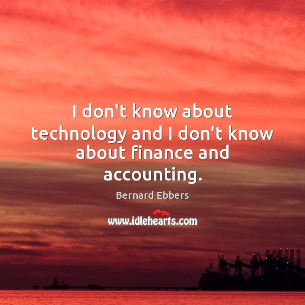Image, I don't know about technology and I don't know about finance and accounting.