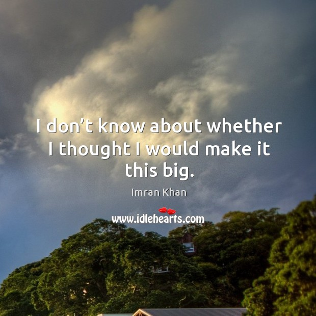I don't know about whether I thought I would make it this big. Imran Khan Picture Quote