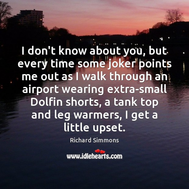 I don't know about you, but every time some joker points me Richard Simmons Picture Quote