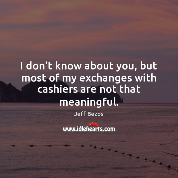 I don't know about you, but most of my exchanges with cashiers are not that meaningful. Jeff Bezos Picture Quote