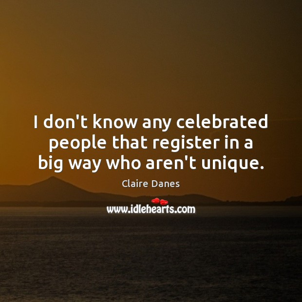 I don't know any celebrated people that register in a big way who aren't unique. Claire Danes Picture Quote