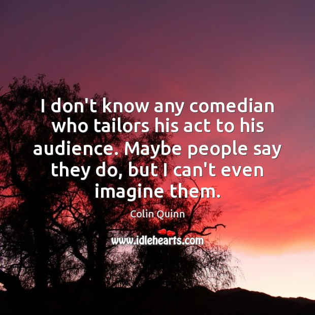 I don't know any comedian who tailors his act to his audience. Image
