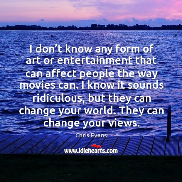 I don't know any form of art or entertainment that can affect people the way movies can. Chris Evans Picture Quote