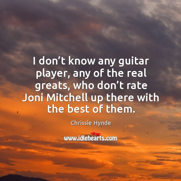 Image, I don't know any guitar player, any of the real greats, who don't rate joni mitchell