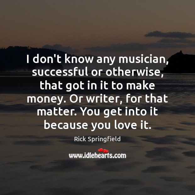 I don't know any musician, successful or otherwise, that got in it Rick Springfield Picture Quote