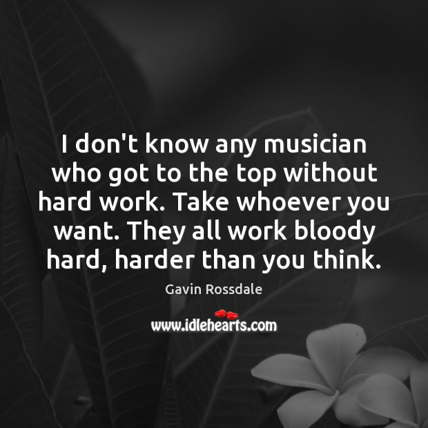 I don't know any musician who got to the top without hard Image