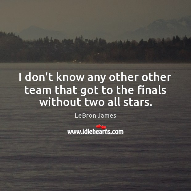 I don't know any other other team that got to the finals without two all stars. LeBron James Picture Quote