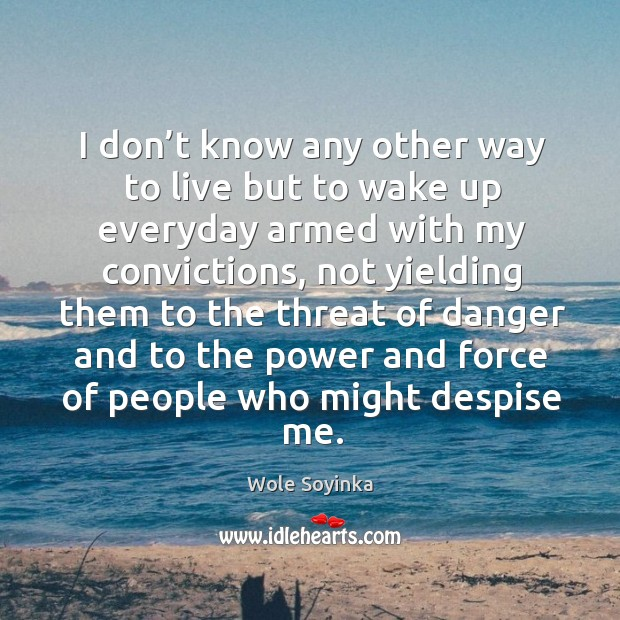 I don't know any other way to live but to wake Wole Soyinka Picture Quote