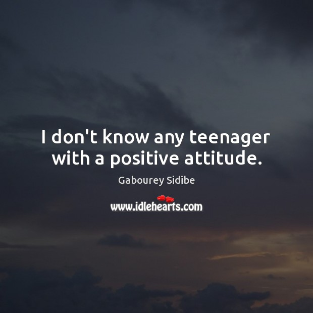 I don't know any teenager with a positive attitude. Positive Attitude Quotes Image