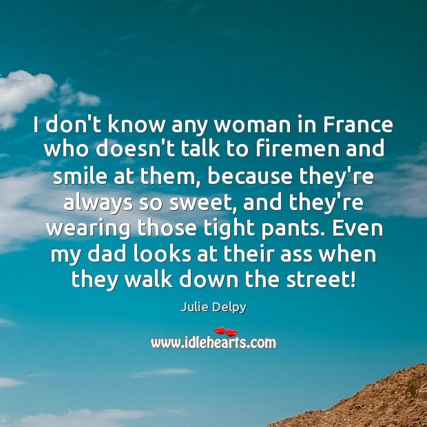 I don't know any woman in France who doesn't talk to firemen Julie Delpy Picture Quote