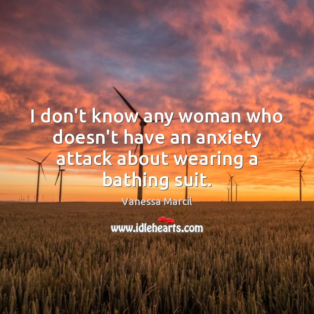 I don't know any woman who doesn't have an anxiety attack about wearing a bathing suit. Image