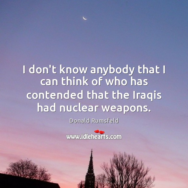 I don't know anybody that I can think of who has contended Donald Rumsfeld Picture Quote