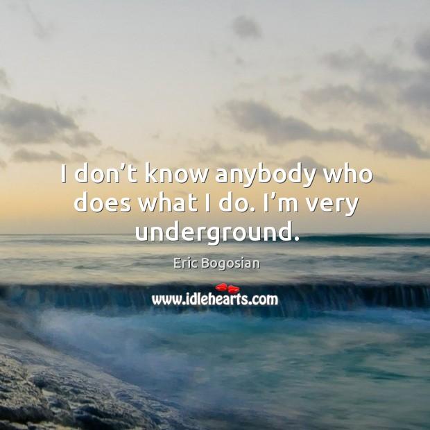 I don't know anybody who does what I do. I'm very underground. Image