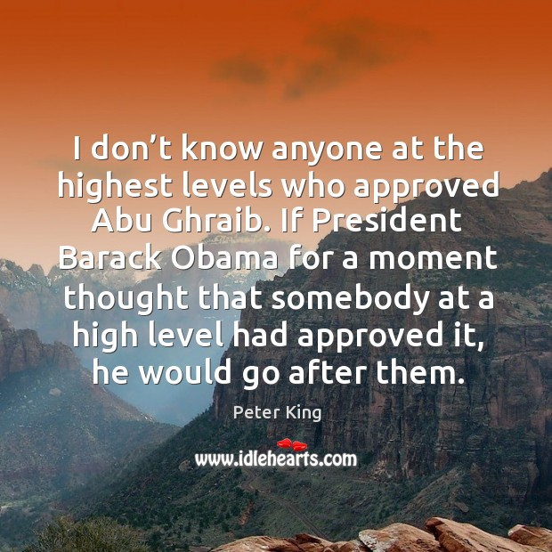 I don't know anyone at the highest levels who approved abu ghraib. Peter King Picture Quote