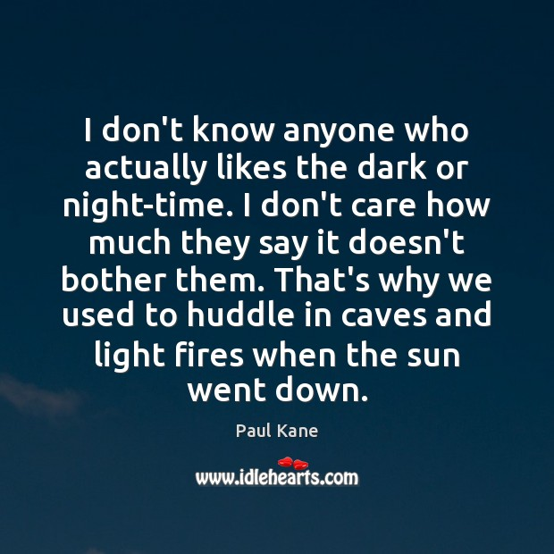 I don't know anyone who actually likes the dark or night-time. I Paul Kane Picture Quote