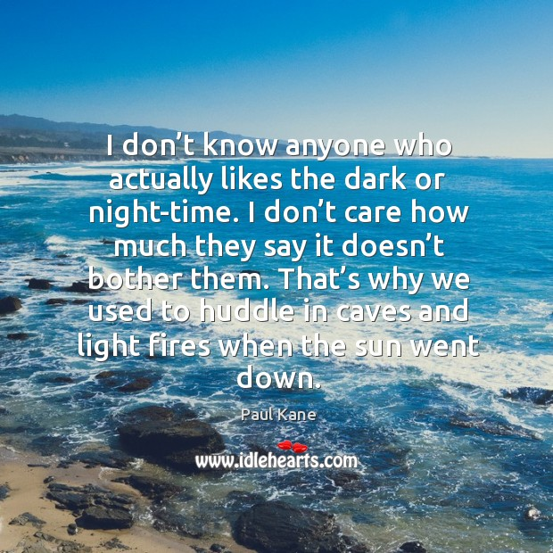 I don't know anyone who actually likes the dark or night-time. Paul Kane Picture Quote
