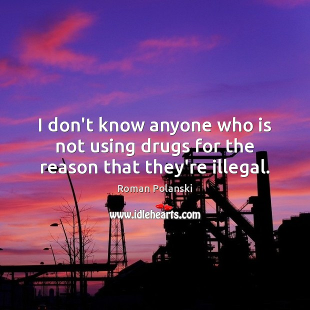 I don't know anyone who is not using drugs for the reason that they're illegal. Image