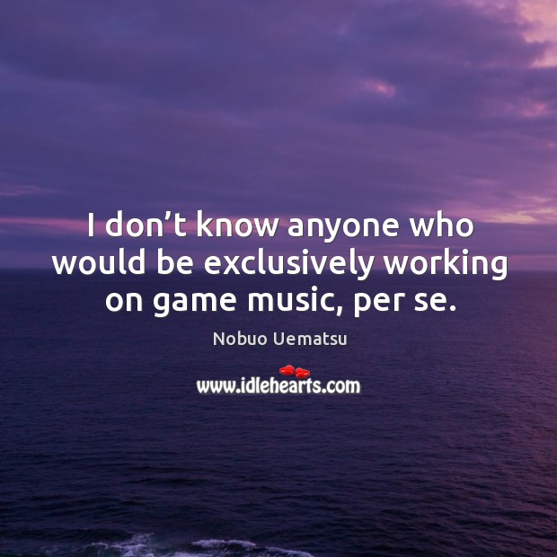 I don't know anyone who would be exclusively working on game music, per se. Nobuo Uematsu Picture Quote