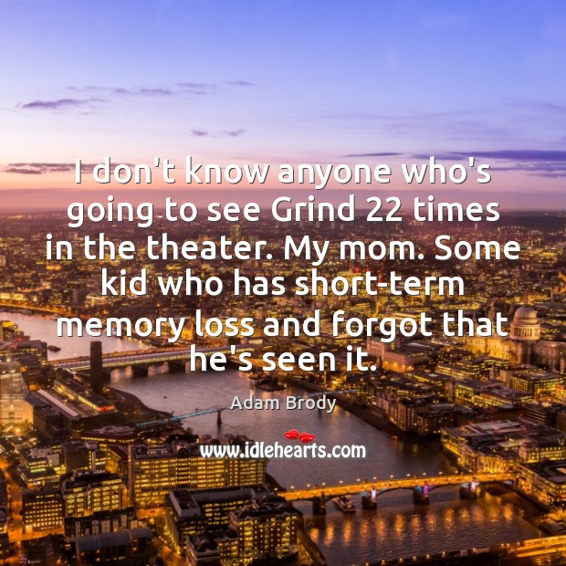 Image, I don't know anyone who's going to see Grind 22 times in the