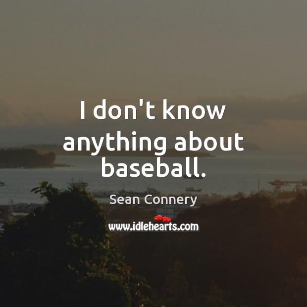 I don't know anything about baseball. Sean Connery Picture Quote