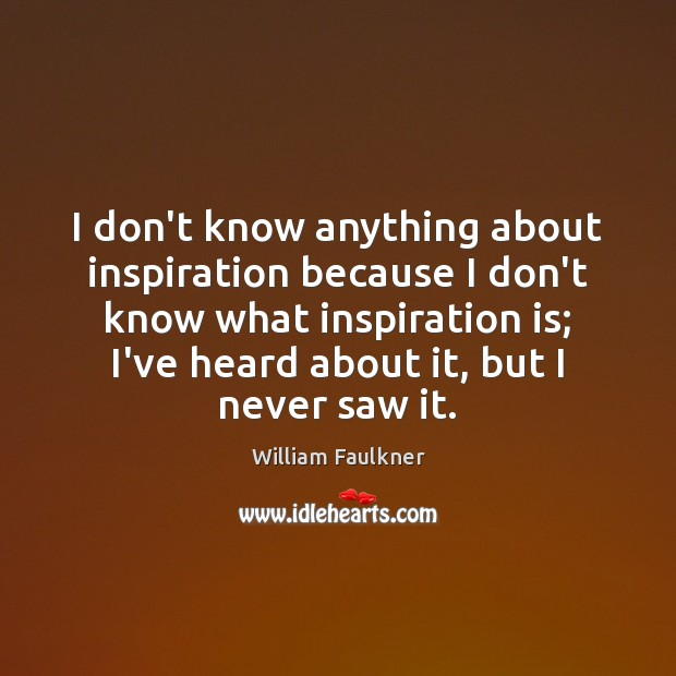 I don't know anything about inspiration because I don't know what inspiration William Faulkner Picture Quote