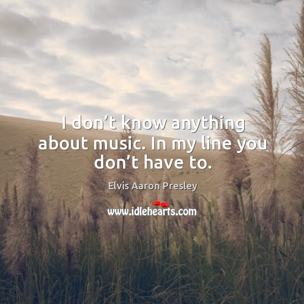 I don't know anything about music. In my line you don't have to. Image