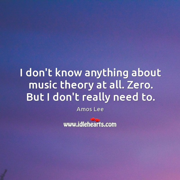 Image, I don't know anything about music theory at all. Zero. But I don't really need to.