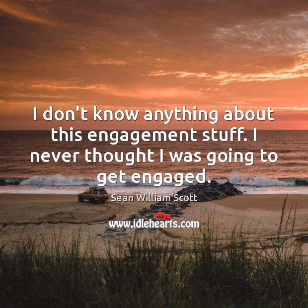 I don't know anything about this engagement stuff. I never thought I Sean William Scott Picture Quote