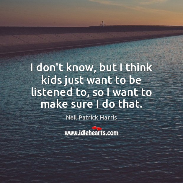 I don't know, but I think kids just want to be listened Neil Patrick Harris Picture Quote