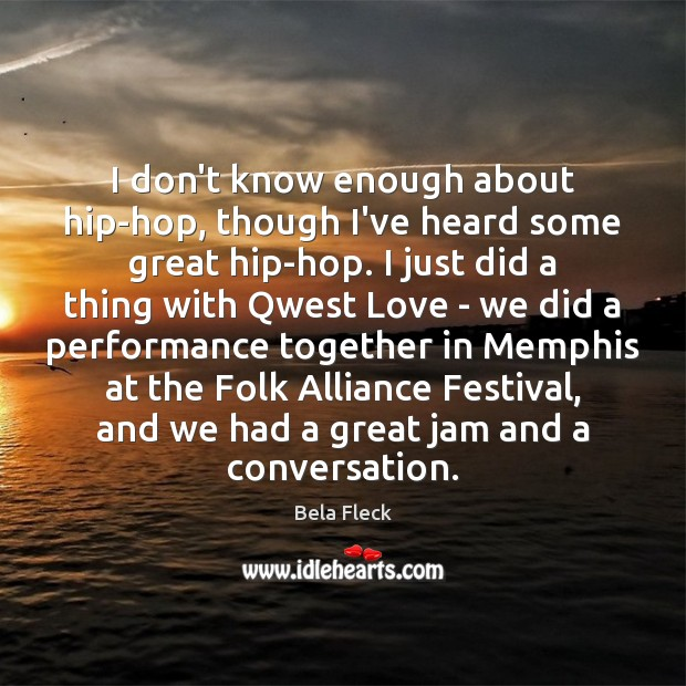 I don't know enough about hip-hop, though I've heard some great hip-hop. Image