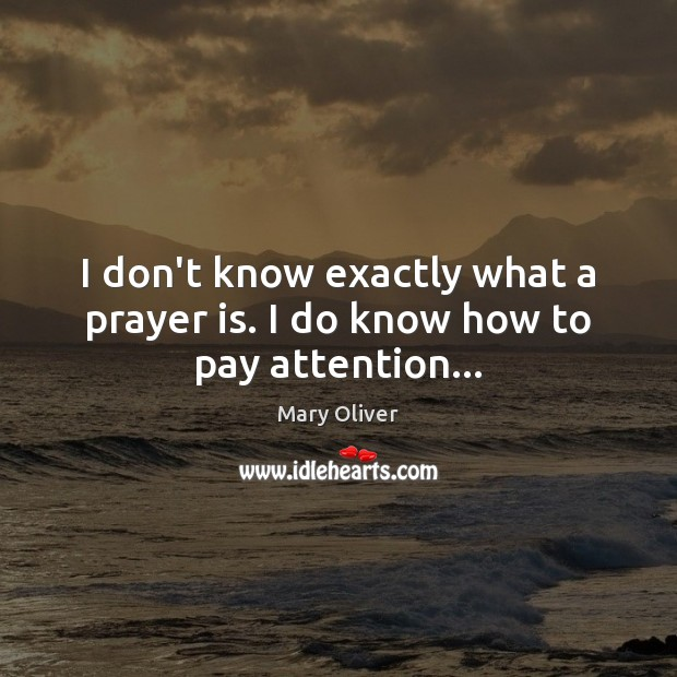 I don't know exactly what a prayer is. I do know how to pay attention… Mary Oliver Picture Quote