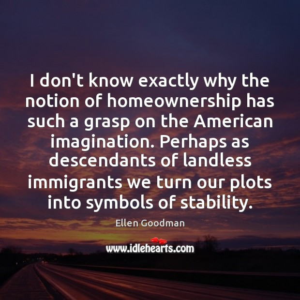 I don't know exactly why the notion of homeownership has such a Ellen Goodman Picture Quote