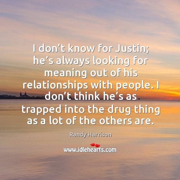 I don't know for justin; he's always looking for meaning out of his relationships with people. Randy Harrison Picture Quote