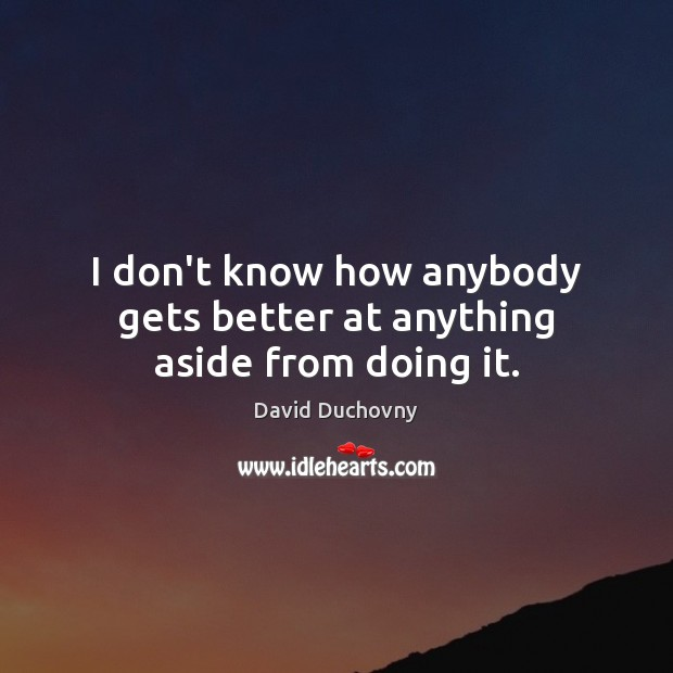 I don't know how anybody gets better at anything aside from doing it. David Duchovny Picture Quote