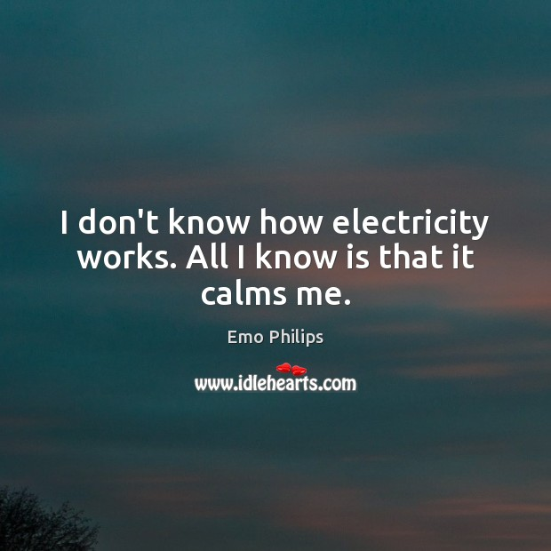 I don't know how electricity works. All I know is that it calms me. Emo Philips Picture Quote