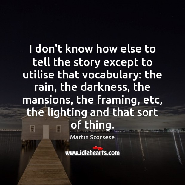 I don't know how else to tell the story except to utilise Martin Scorsese Picture Quote