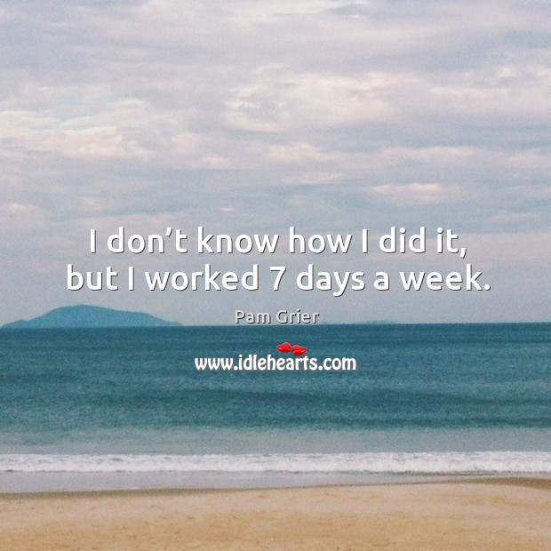 I don't know how I did it, but I worked 7 days a week. Image