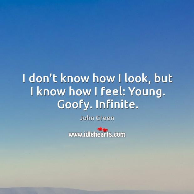 I don't know how I look, but I know how I feel: Young. Goofy. Infinite. Image