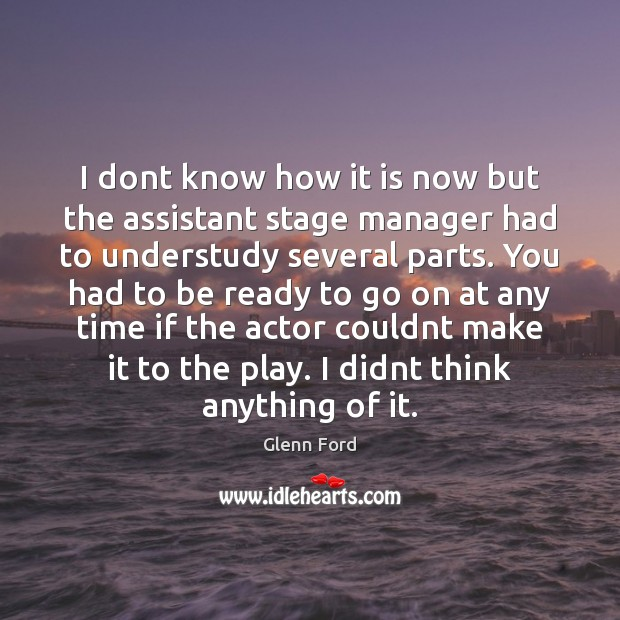 I dont know how it is now but the assistant stage manager Glenn Ford Picture Quote