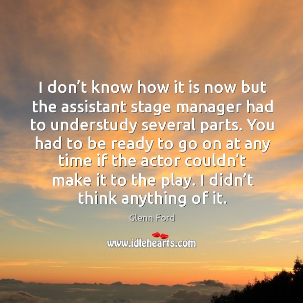 I don't know how it is now but the assistant stage manager had to understudy several parts. Glenn Ford Picture Quote