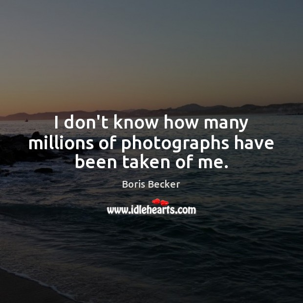 I don't know how many millions of photographs have been taken of me. Boris Becker Picture Quote