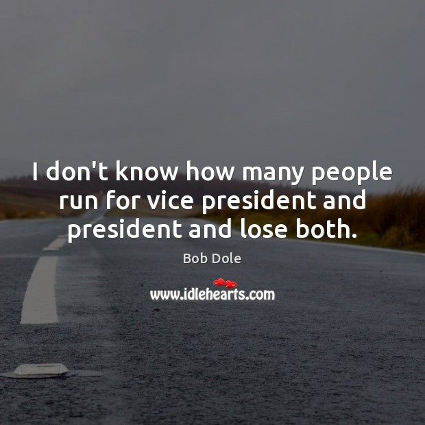I don't know how many people run for vice president and president and lose both. Image