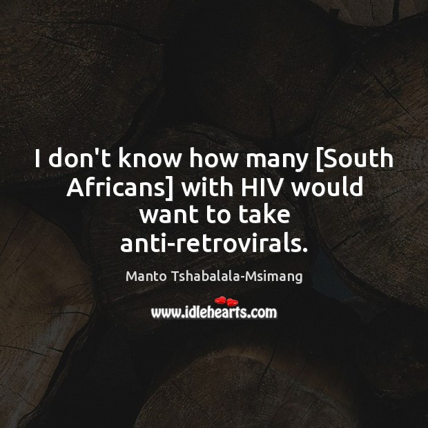 I don't know how many [South Africans] with HIV would want to take anti-retrovirals. Image
