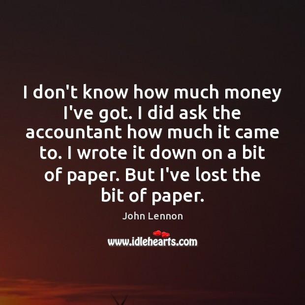 I don't know how much money I've got. I did ask the John Lennon Picture Quote