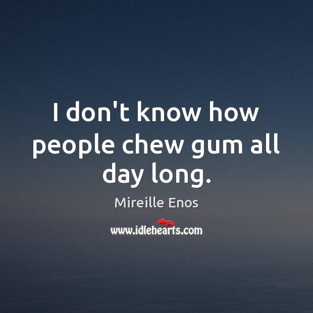 I don't know how people chew gum all day long. Mireille Enos Picture Quote