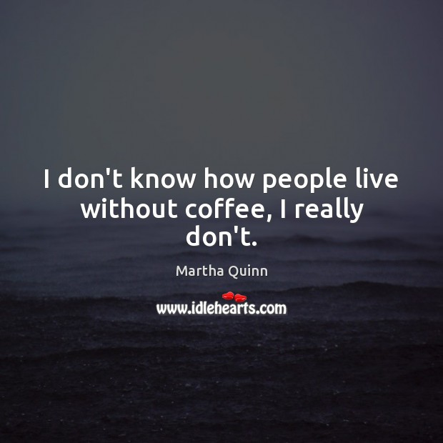 I don't know how people live without coffee, I really don't. Image