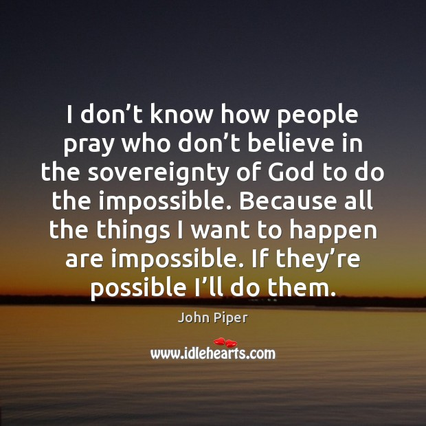 I don't know how people pray who don't believe in John Piper Picture Quote